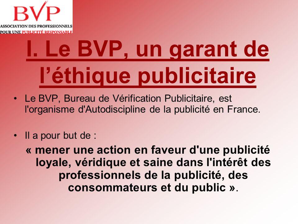 I. Le BVP, un garant de léthique publicitaire Le BVP, Bureau de Vérification Publicitaire, est l'organisme d'Autodiscipline de la publicité en France.