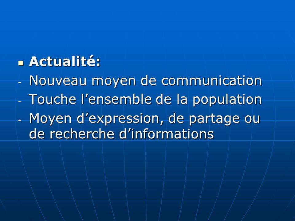 Actualité: Actualité: - Nouveau moyen de communication - Touche lensemble de la population - Moyen dexpression, de partage ou de recherche dinformations