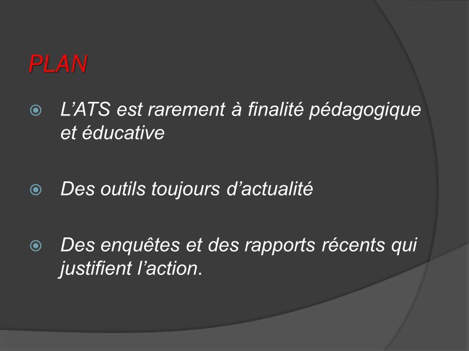 PLAN LATS est rarement à finalité pédagogique et éducative Des outils toujours dactualité Des enquêtes et des rapports récents qui justifient laction.