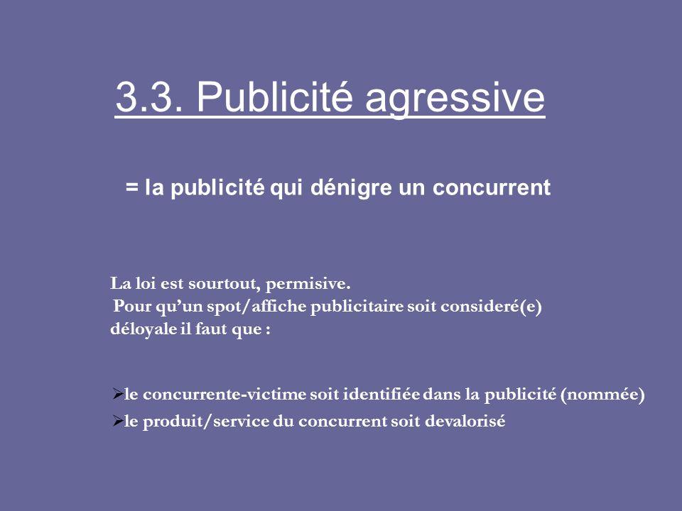 3.3. Publicité agressive = la publicité qui dénigre un concurrent La loi est sourtout, permisive. Pour quun spot/affiche publicitaire soit consideré(e