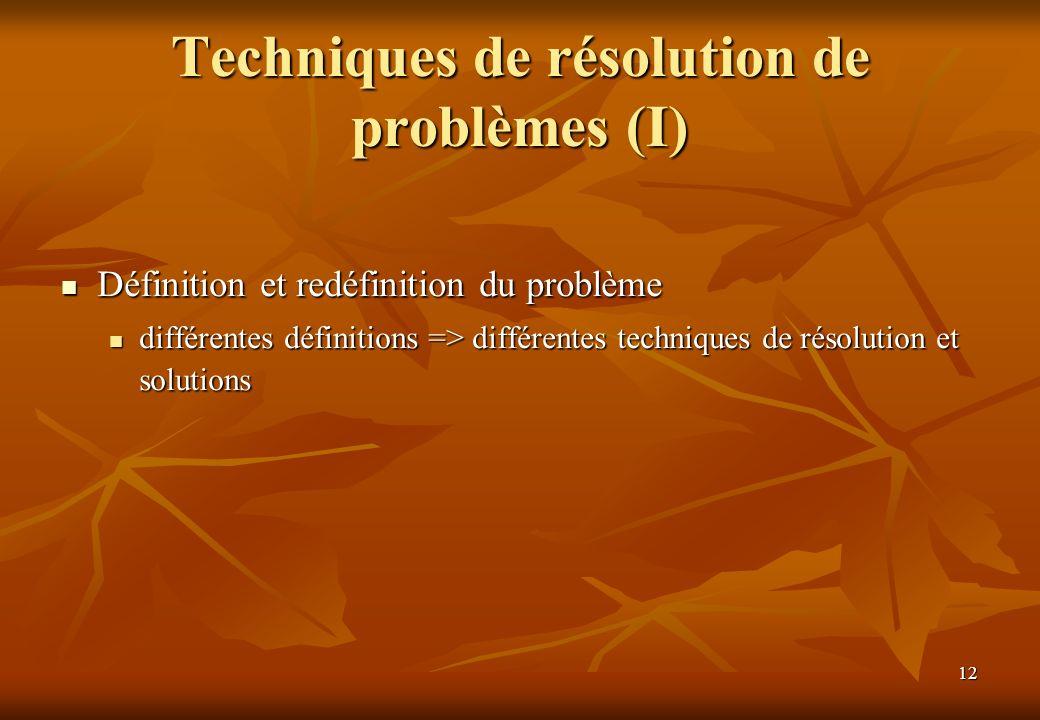 12 Techniques de résolution de problèmes (I) Définition et redéfinition du problème Définition et redéfinition du problème différentes définitions => différentes techniques de résolution et solutions différentes définitions => différentes techniques de résolution et solutions