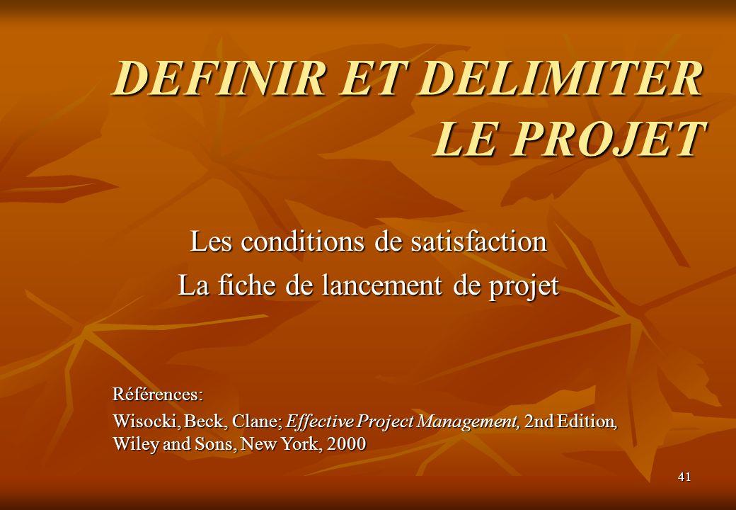 41 DEFINIR ET DELIMITER LE PROJET Les conditions de satisfaction La fiche de lancement de projet Références: Wisocki, Beck, Clane; Effective Project M