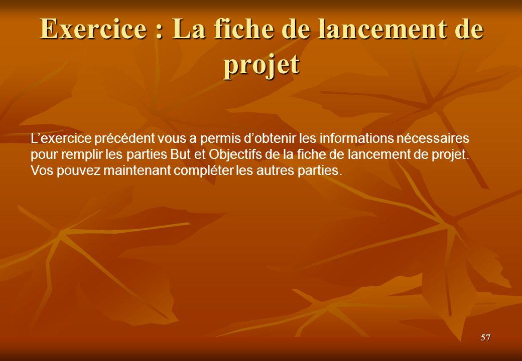 57 Exercice : La fiche de lancement de projet Lexercice précédent vous a permis dobtenir les informations nécessaires pour remplir les parties But et Objectifs de la fiche de lancement de projet.