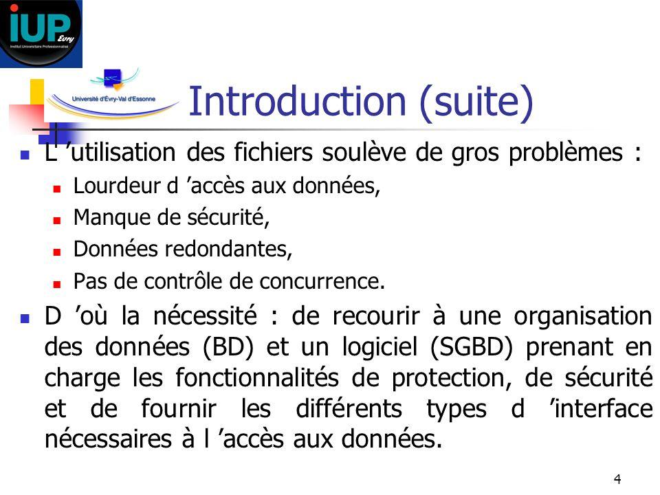 4 Introduction (suite) L utilisation des fichiers soulève de gros problèmes : Lourdeur d accès aux données, Manque de sécurité, Données redondantes, P