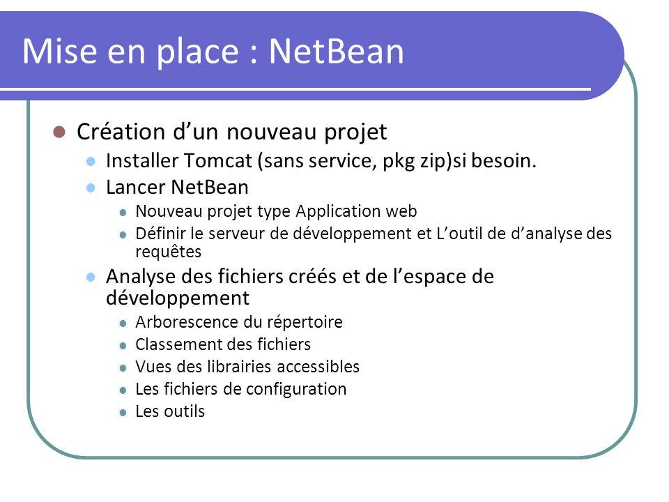 Mise en place : NetBean Création dun nouveau projet Installer Tomcat (sans service, pkg zip)si besoin. Lancer NetBean Nouveau projet type Application