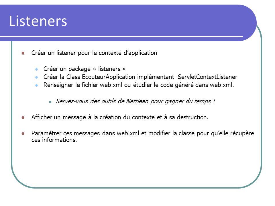 Filters Créer un filtre pour toutes les requêtes sur lapplication Créer un package «filters » Créer la Class filtreApplication implémentant Filter Renseigner le fichier web.xml ou étudier le code généré dans le web.xml Filtre Mapping Servez-vous des outils de NetBean pour gagner du temps .