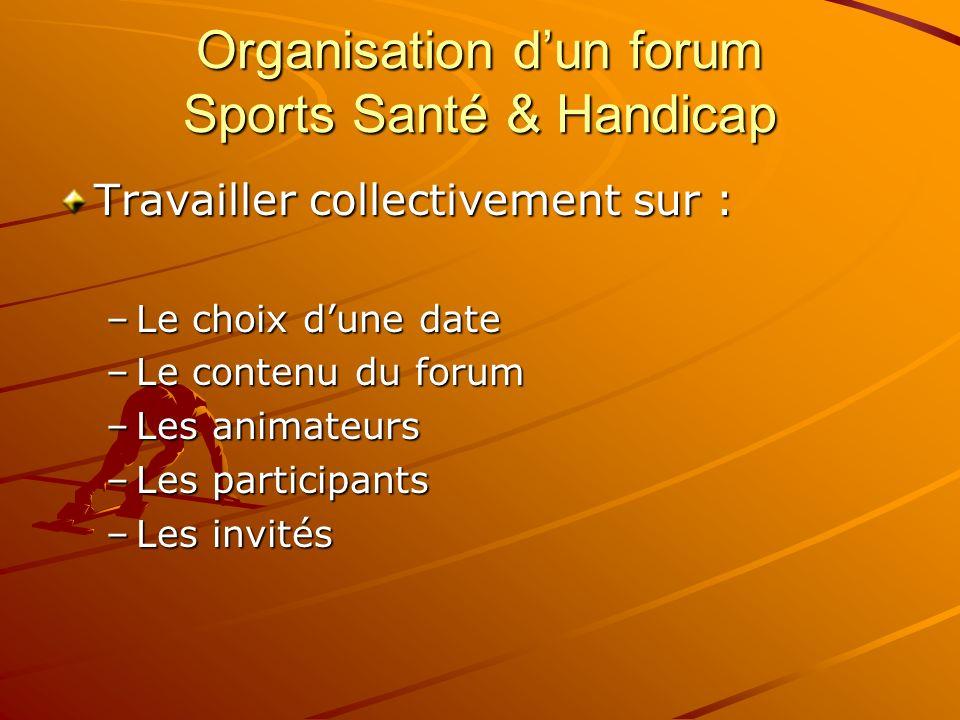 Organisation dun forum Sports Santé & Handicap Travailler collectivement sur : –Le choix dune date –Le contenu du forum –Les animateurs –Les participa