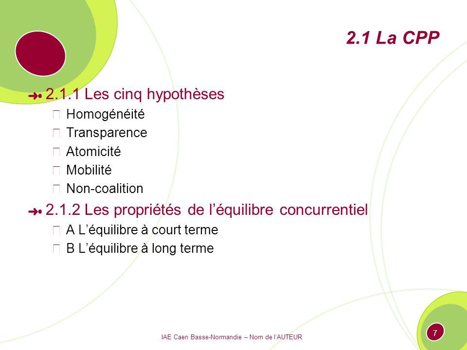 IAE Caen Basse-Normandie – Nom de lAUTEUR 7 2.1 La CPP 2.1.1 Les cinq hypothèses Homogénéité Transparence Atomicité Mobilité Non-coalition 2.1.2 Les p