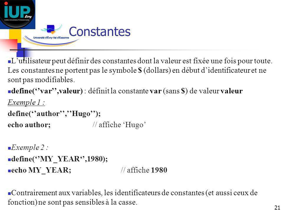 21 Constantes Lutilisateur peut définir des constantes dont la valeur est fixée une fois pour toute. Les constantes ne portent pas le symbole $ (dolla