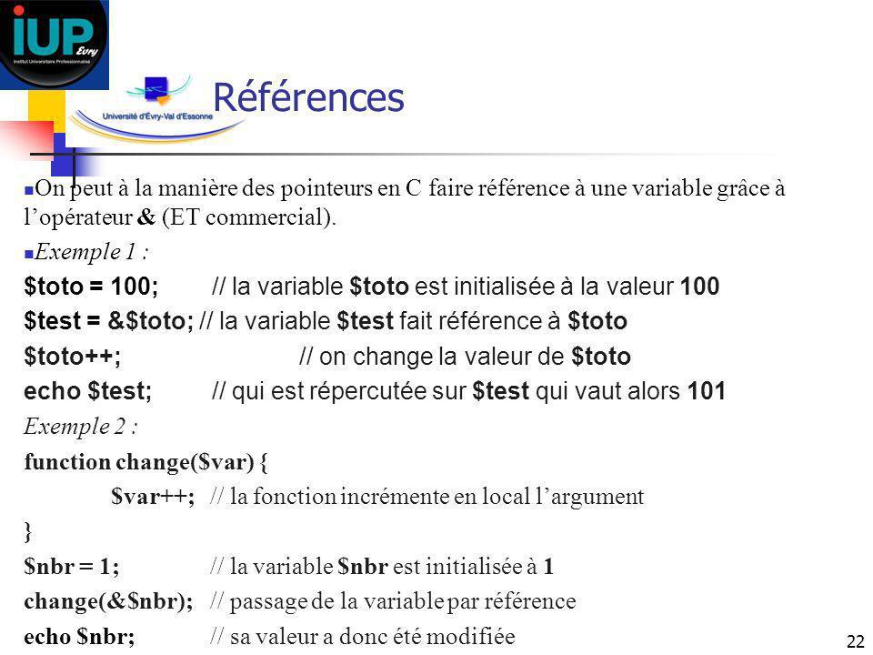 22 Références On peut à la manière des pointeurs en C faire référence à une variable grâce à lopérateur & (ET commercial). Exemple 1 : $toto = 100; //