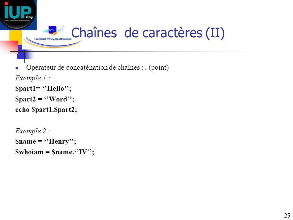 25 Chaînes de caractères (II) Opérateur de concaténation de chaînes :. (point) Exemple 1 : $part1= Hello; $part2 = Word; echo $part1.$part2; Exemple 2