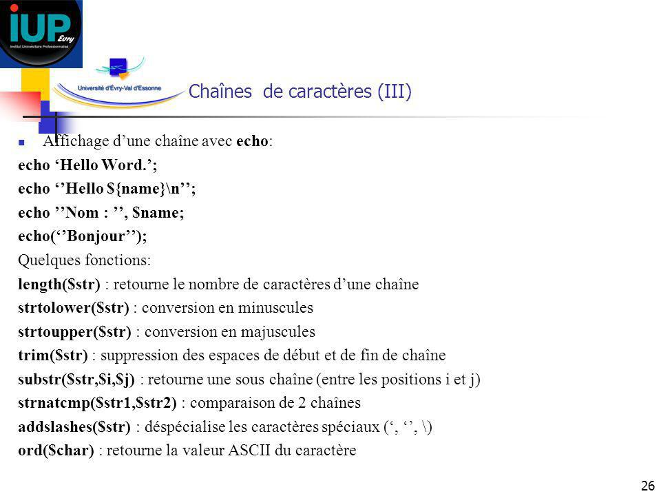 26 Chaînes de caractères (III) Affichage dune chaîne avec echo: echo Hello Word.; echo Hello ${name}\n; echo Nom :, $name; echo(Bonjour); Quelques fon