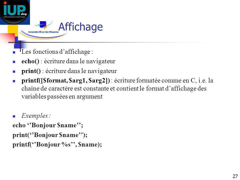 27 Affichage Les fonctions daffichage : echo() : écriture dans le navigateur print() : écriture dans le navigateur printf([$format, $arg1, $arg2]) : é
