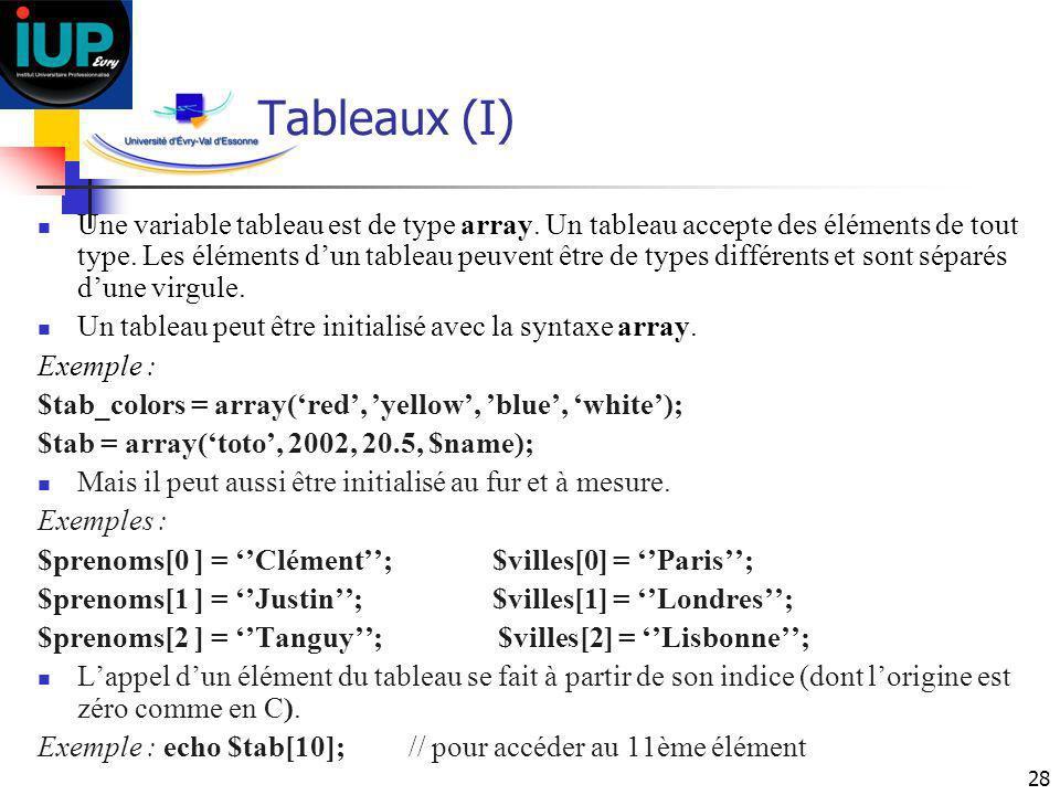 28 Tableaux (I) Une variable tableau est de type array. Un tableau accepte des éléments de tout type. Les éléments dun tableau peuvent être de types d