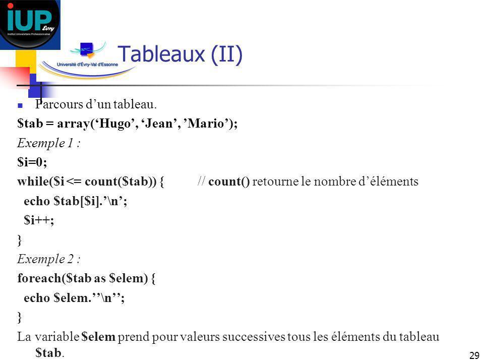 29 Tableaux (II) Parcours dun tableau. $tab = array(Hugo, Jean, Mario); Exemple 1 : $i=0; while($i <= count($tab)) { // count() retourne le nombre dél