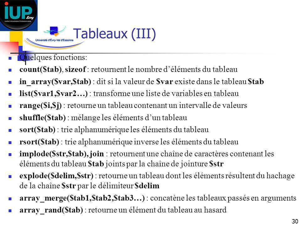 30 Tableaux (III) Quelques fonctions: count($tab), sizeof : retournent le nombre déléments du tableau in_array($var,$tab) : dit si la valeur de $var e
