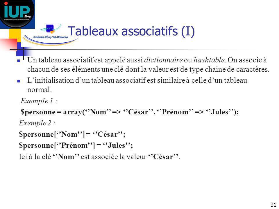 31 Tableaux associatifs (I) Un tableau associatif est appelé aussi dictionnaire ou hashtable. On associe à chacun de ses éléments une clé dont la vale