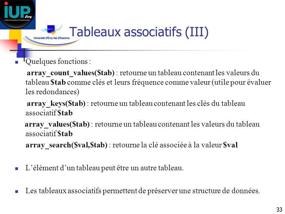 33 Tableaux associatifs (III) Quelques fonctions : array_count_values($tab) : retourne un tableau contenant les valeurs du tableau $tab comme clés et
