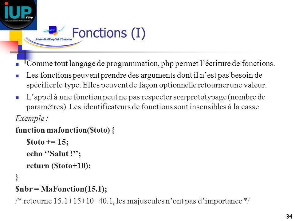 34 Fonctions (I) Comme tout langage de programmation, php permet lécriture de fonctions. Les fonctions peuvent prendre des arguments dont il nest pas