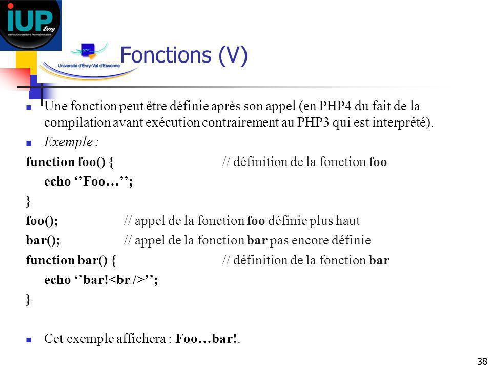 38 Fonctions (V) Une fonction peut être définie après son appel (en PHP4 du fait de la compilation avant exécution contrairement au PHP3 qui est inter