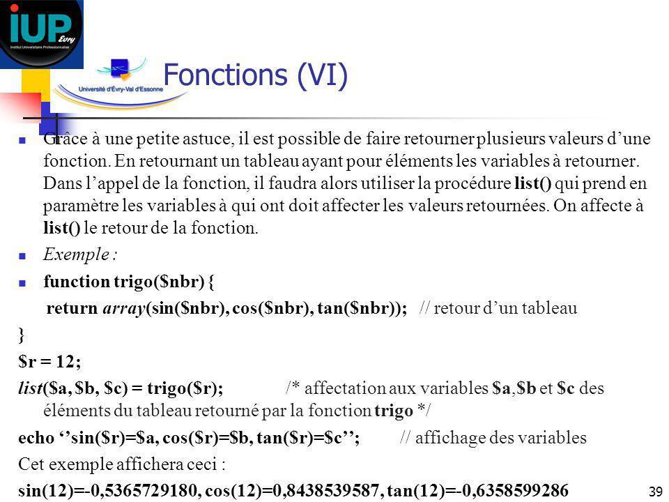 39 Fonctions (VI) Grâce à une petite astuce, il est possible de faire retourner plusieurs valeurs dune fonction. En retournant un tableau ayant pour é