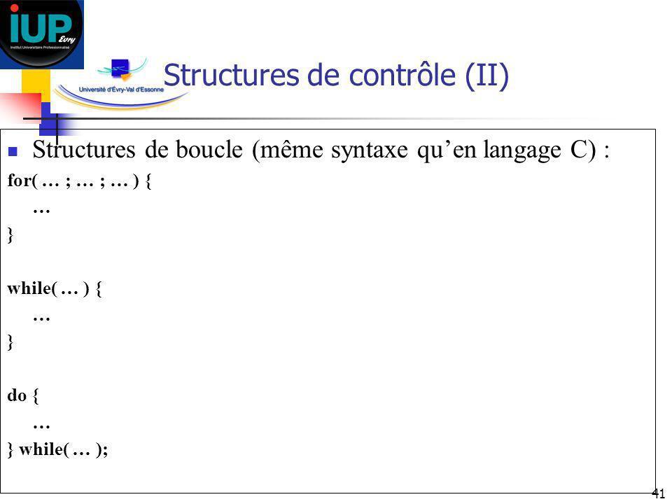 41 Structures de contrôle (II) Structures de boucle (même syntaxe quen langage C) : for( … ; … ; … ) { … } while( … ) { … } do { … } while( … );
