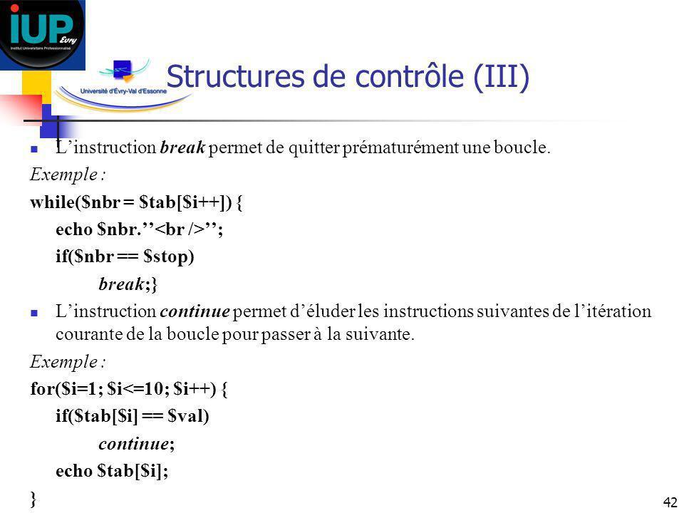42 Structures de contrôle (III) Linstruction break permet de quitter prématurément une boucle. Exemple : while($nbr = $tab[$i++]) { echo $nbr. ; if($n