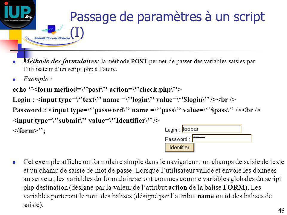 46 Passage de paramètres à un script (I) Méthode des formulaires: la méthode POST permet de passer des variables saisies par lutilisateur dun script p
