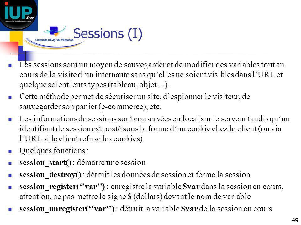 49 Sessions (I) Les sessions sont un moyen de sauvegarder et de modifier des variables tout au cours de la visite dun internaute sans quelles ne soien