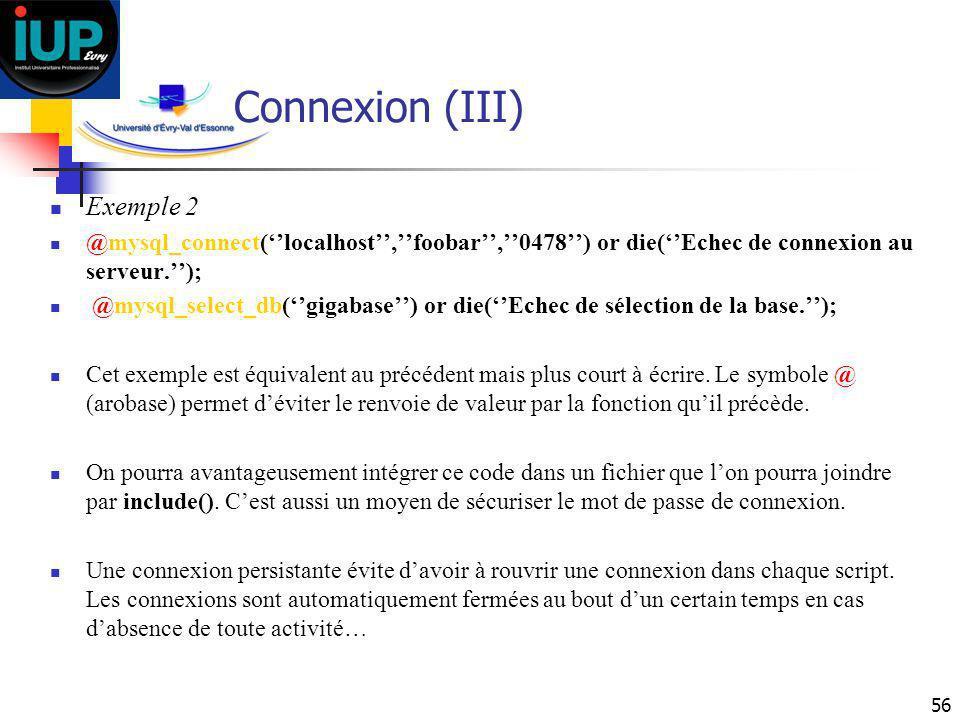 56 Connexion (III) Exemple 2 @mysql_connect(localhost,foobar,0478) or die(Echec de connexion au serveur.); @mysql_select_db(gigabase) or die(Echec de