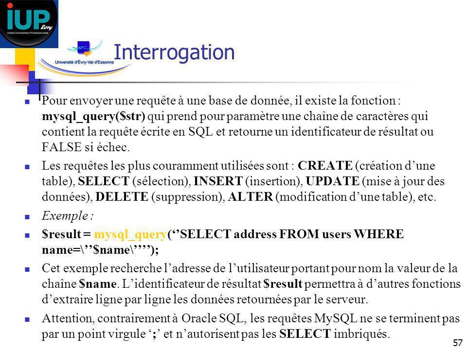 57 Interrogation Pour envoyer une requête à une base de donnée, il existe la fonction : mysql_query($str) qui prend pour paramètre une chaîne de carac