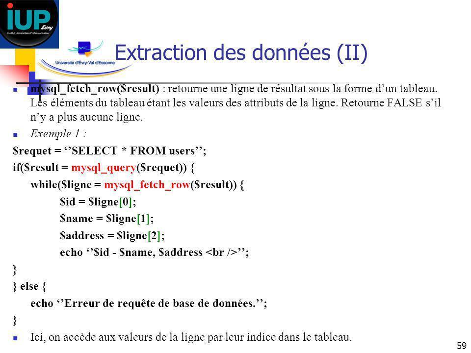 59 Extraction des données (II) mysql_fetch_row($result) : retourne une ligne de résultat sous la forme dun tableau. Les éléments du tableau étant les