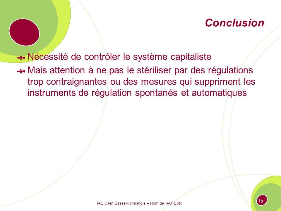 IAE Caen Basse-Normandie – Nom de lAUTEUR 15 Conclusion Nécessité de contrôler le système capitaliste Mais attention à ne pas le stériliser par des régulations trop contraignantes ou des mesures qui suppriment les instruments de régulation spontanés et automatiques