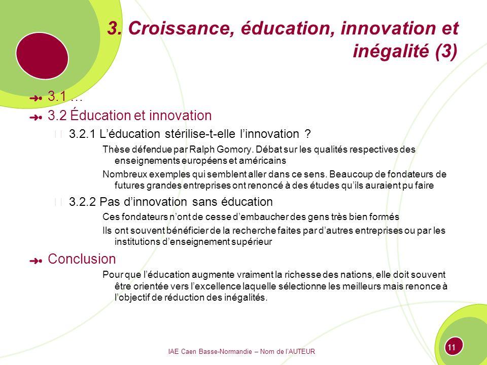 IAE Caen Basse-Normandie – Nom de lAUTEUR 11 3. Croissance, éducation, innovation et inégalité (3) 3.1 … 3.2 Éducation et innovation 3.2.1 Léducation
