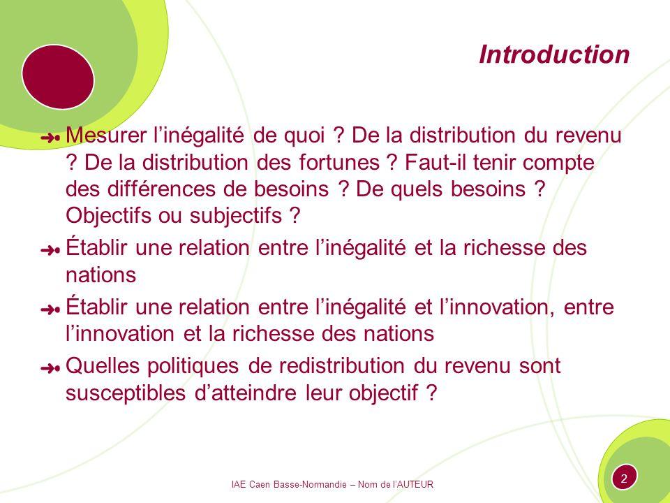 IAE Caen Basse-Normandie – Nom de lAUTEUR 2 Introduction Mesurer linégalité de quoi ? De la distribution du revenu ? De la distribution des fortunes ?