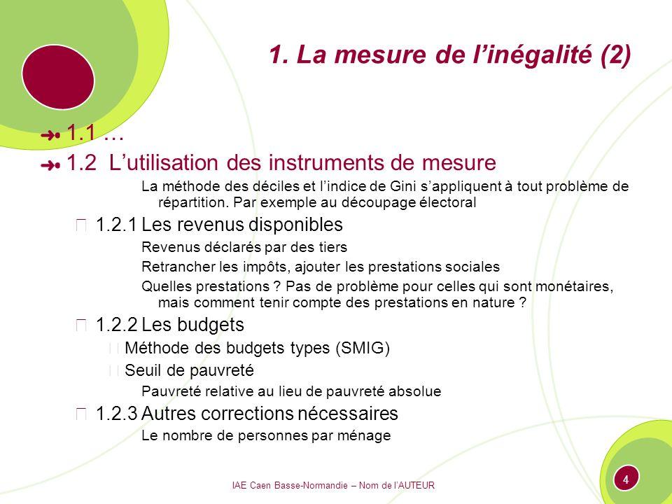 IAE Caen Basse-Normandie – Nom de lAUTEUR 4 1. La mesure de linégalité (2) 1.1 … 1.2 Lutilisation des instruments de mesure La méthode des déciles et