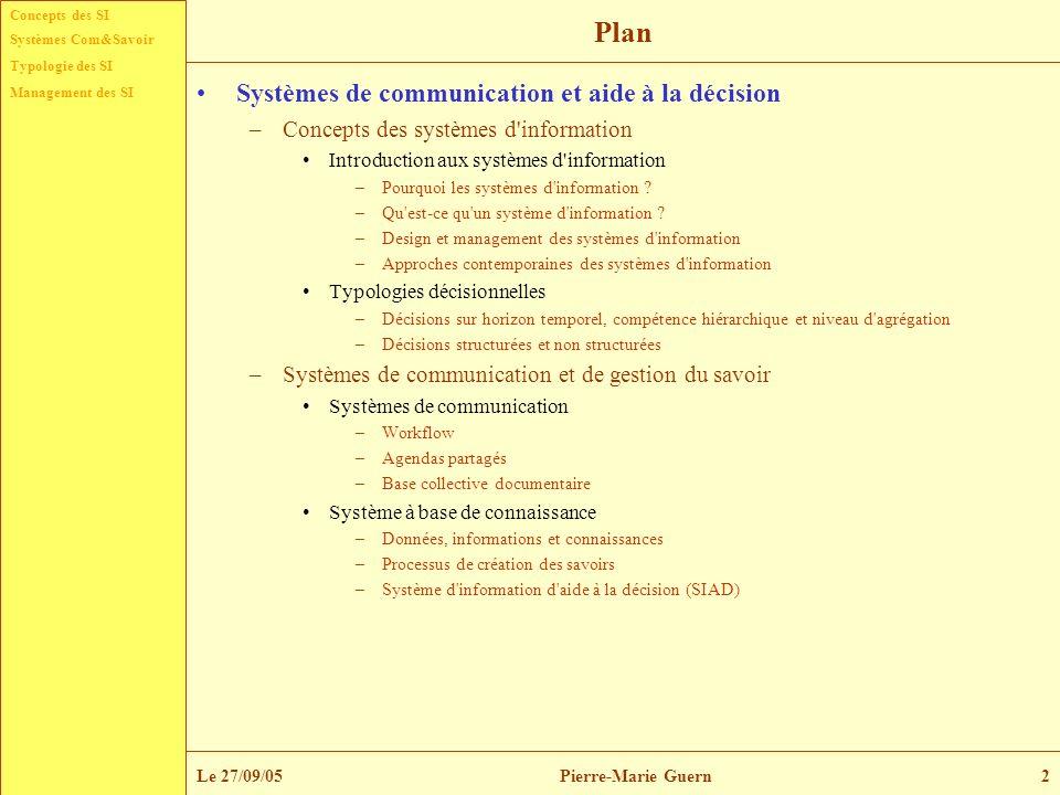Typologie des SI Management des SI Systèmes Com&Savoir Le 27/09/05Pierre-Marie Guern13 Concepts généraux –Définition(s) Reix (2000) définit le système d information comme étant un ensemble de ressources (matériels, logiciels, données, procédures) permettant la collecte, le traitement, le stockage et la communication de l information.
