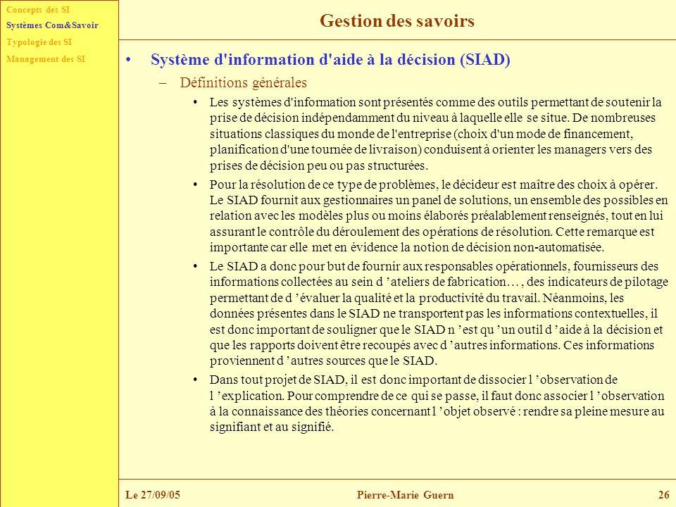 Concepts des SI Typologie des SI Management des SI Systèmes Com&Savoir Le 27/09/05Pierre-Marie Guern26 Gestion des savoirs Système d'information d'aid