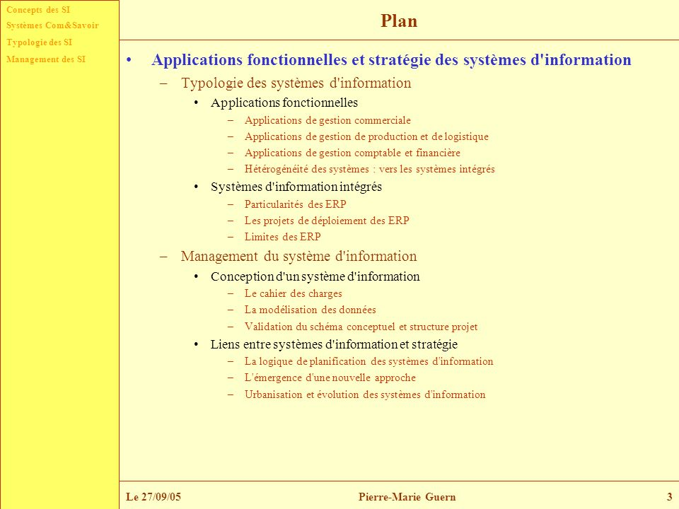 Concepts des SI Typologie des SI Management des SI Systèmes Com&Savoir Le 27/09/05Pierre-Marie Guern4 Préambule Ce thème a pour but d étudier : –les domaines d application des systèmes d information ainsi que le périmètre fonctionnel de leur mise en œuvre, –il s intéresse d une part aux interactions entre les systèmes d information et l organisation de l entreprise, –d autre part aux liens entre les systèmes d information et la stratégie d entreprise, avec une attention particulière consacrée à la mise en œuvre des ERP.