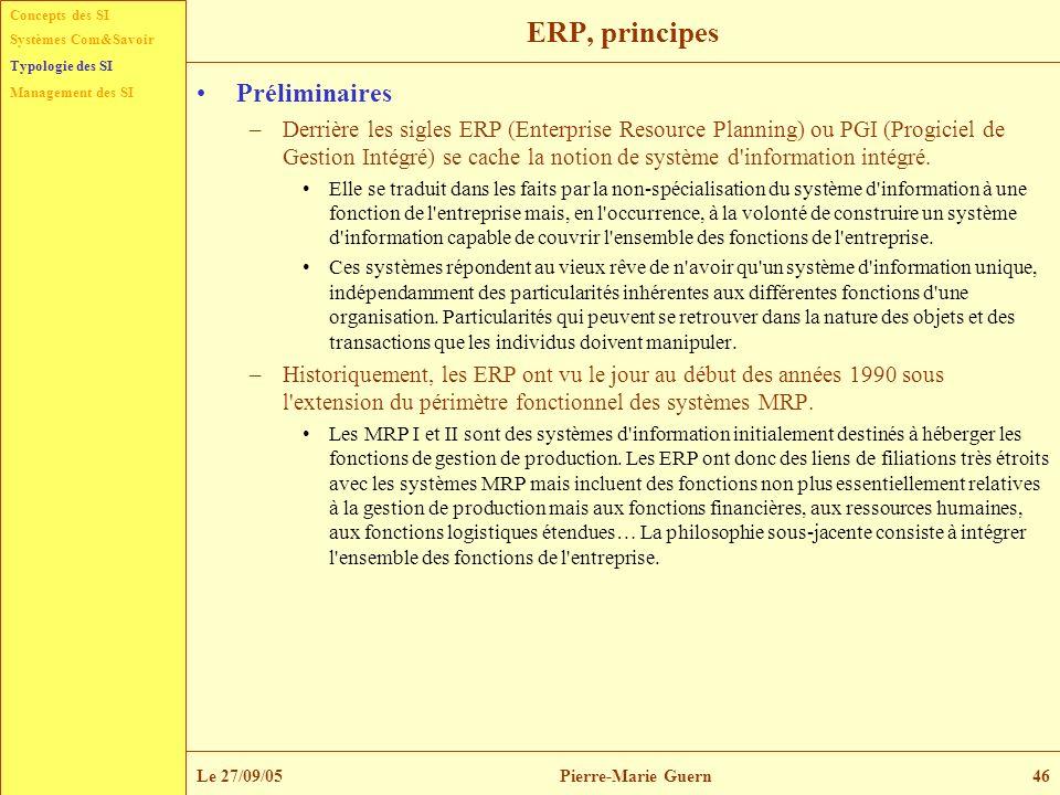 Concepts des SI Typologie des SI Management des SI Systèmes Com&Savoir Le 27/09/05Pierre-Marie Guern46 ERP, principes Préliminaires –Derrière les sigl