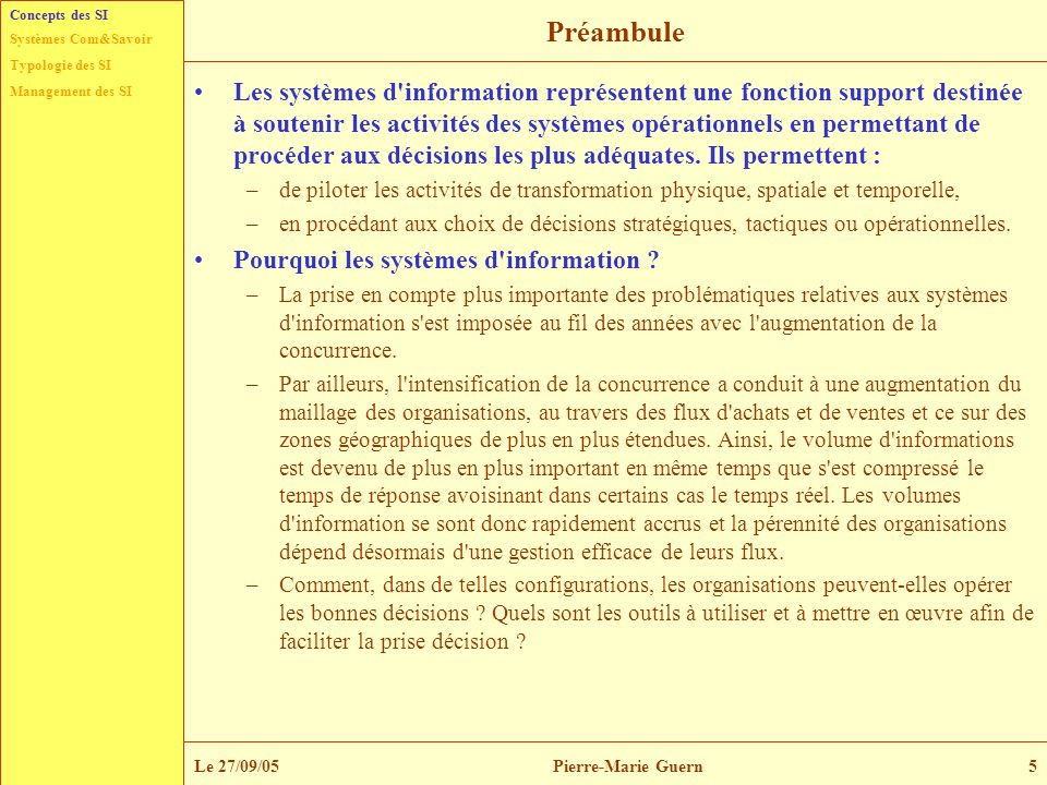 Typologie des SI Management des SI Systèmes Com&Savoir Le 27/09/05Pierre-Marie Guern6 Des systèmes pour décider Typologies décisionnelles –Les systèmes d information constituent des supports aux processus de décision qui s opèrent au sein des organisations.