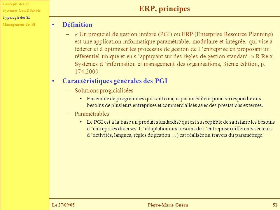 Concepts des SI Typologie des SI Management des SI Systèmes Com&Savoir Le 27/09/05Pierre-Marie Guern51 ERP, principes Définition –« Un progiciel de ge