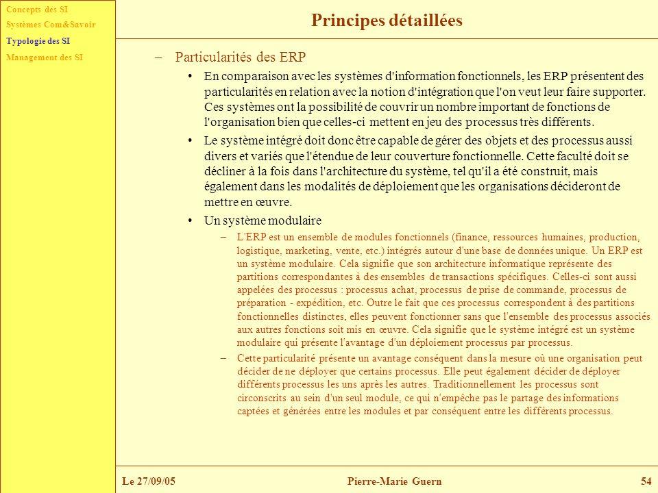 Concepts des SI Typologie des SI Management des SI Systèmes Com&Savoir Le 27/09/05Pierre-Marie Guern54 Principes détaillées –Particularités des ERP En