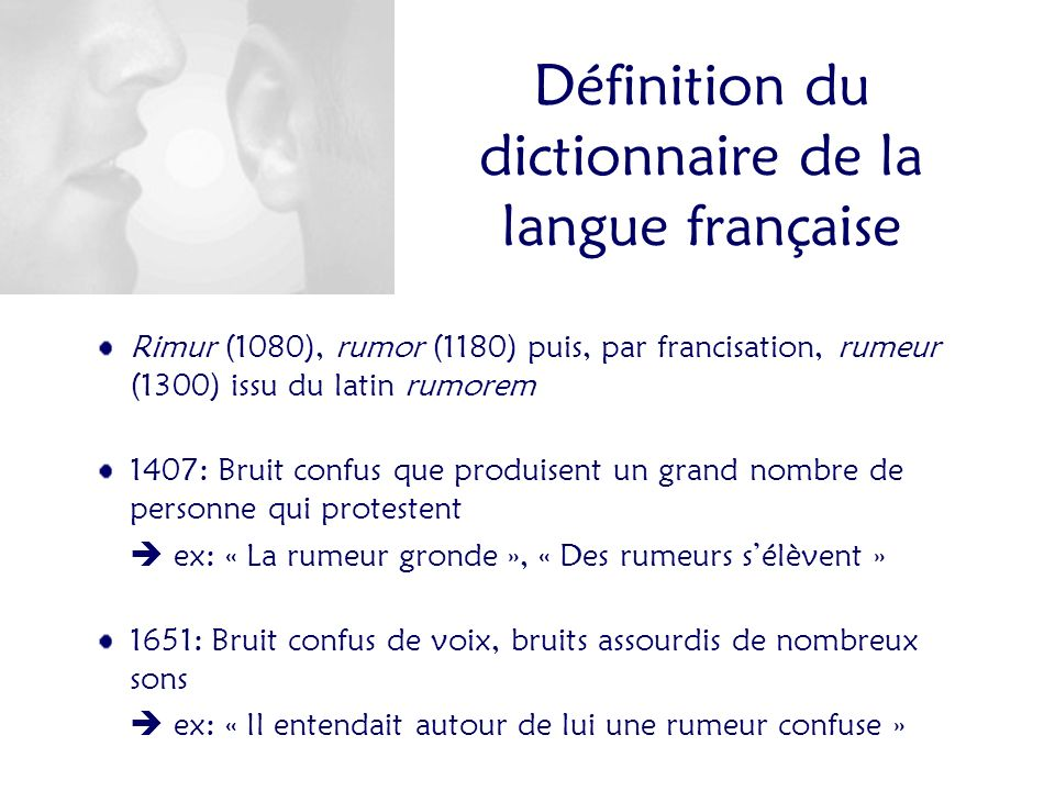 Définition du dictionnaire de la langue française Rimur (1080), rumor (1180) puis, par francisation, rumeur (1300) issu du latin rumorem 1407: Bruit confus que produisent un grand nombre de personne qui protestent ex: « La rumeur gronde », « Des rumeurs sélèvent » 1651: Bruit confus de voix, bruits assourdis de nombreux sons ex: « Il entendait autour de lui une rumeur confuse »