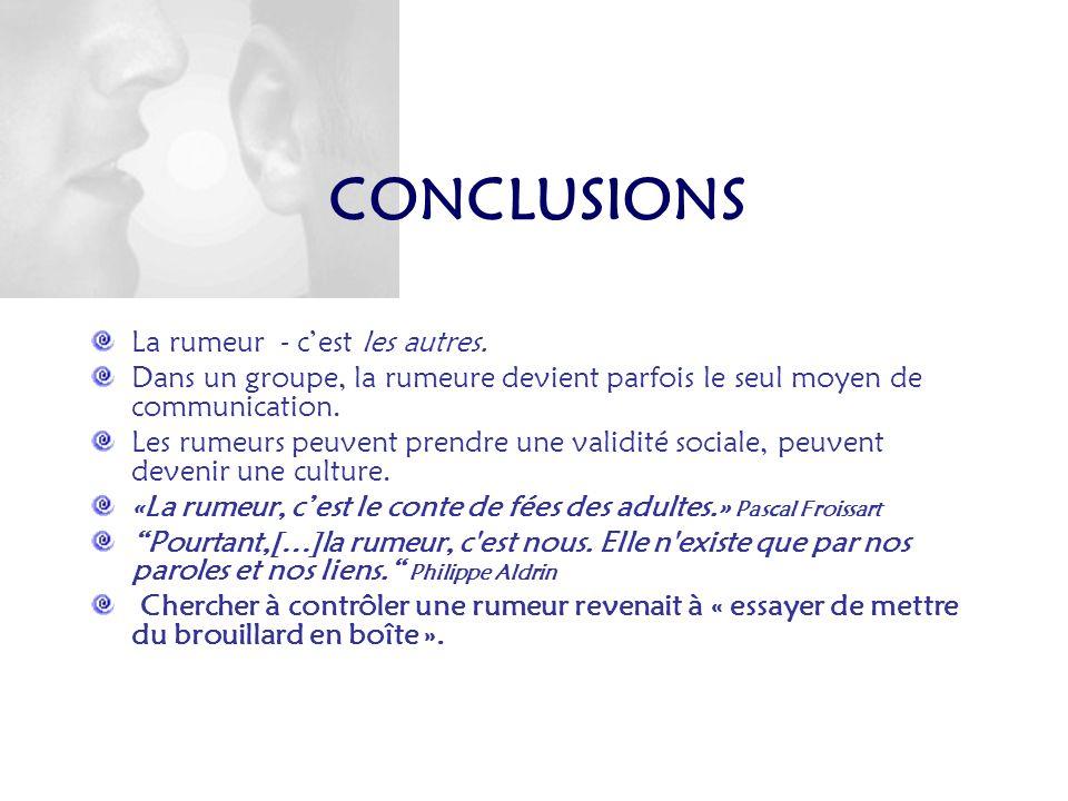 CONCLUSIONS La rumeur - cest les autres. Dans un groupe, la rumeure devient parfois le seul moyen de communication. Les rumeurs peuvent prendre une va