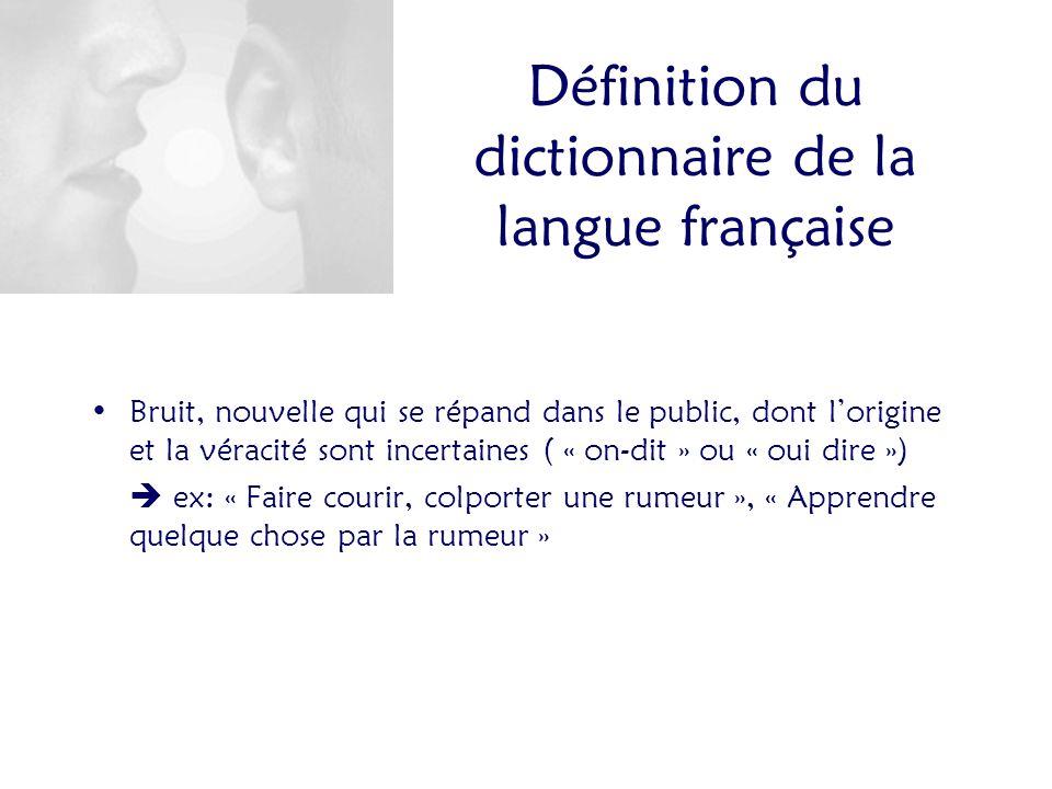 Bruit, nouvelle qui se répand dans le public, dont lorigine et la véracité sont incertaines ( « on-dit » ou « oui dire ») ex: « Faire courir, colporter une rumeur », « Apprendre quelque chose par la rumeur » Définition du dictionnaire de la langue française