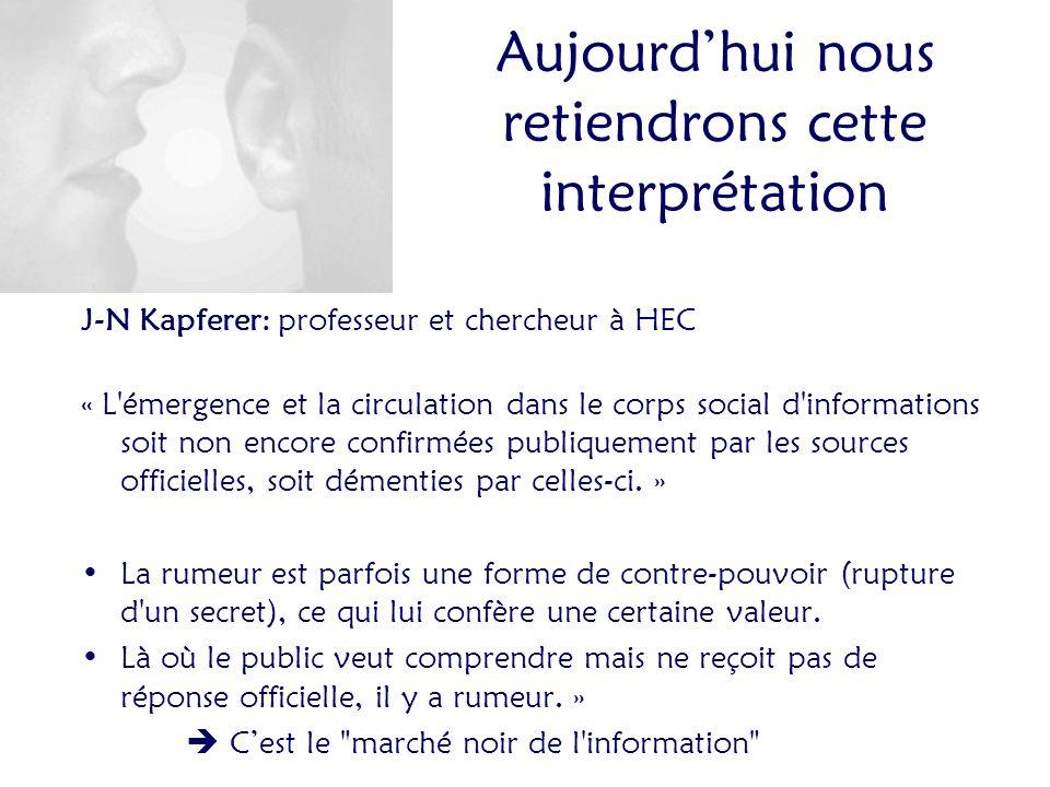 Aujourdhui nous retiendrons cette interprétation J-N Kapferer: professeur et chercheur à HEC « L émergence et la circulation dans le corps social d informations soit non encore confirmées publiquement par les sources officielles, soit démenties par celles-ci.