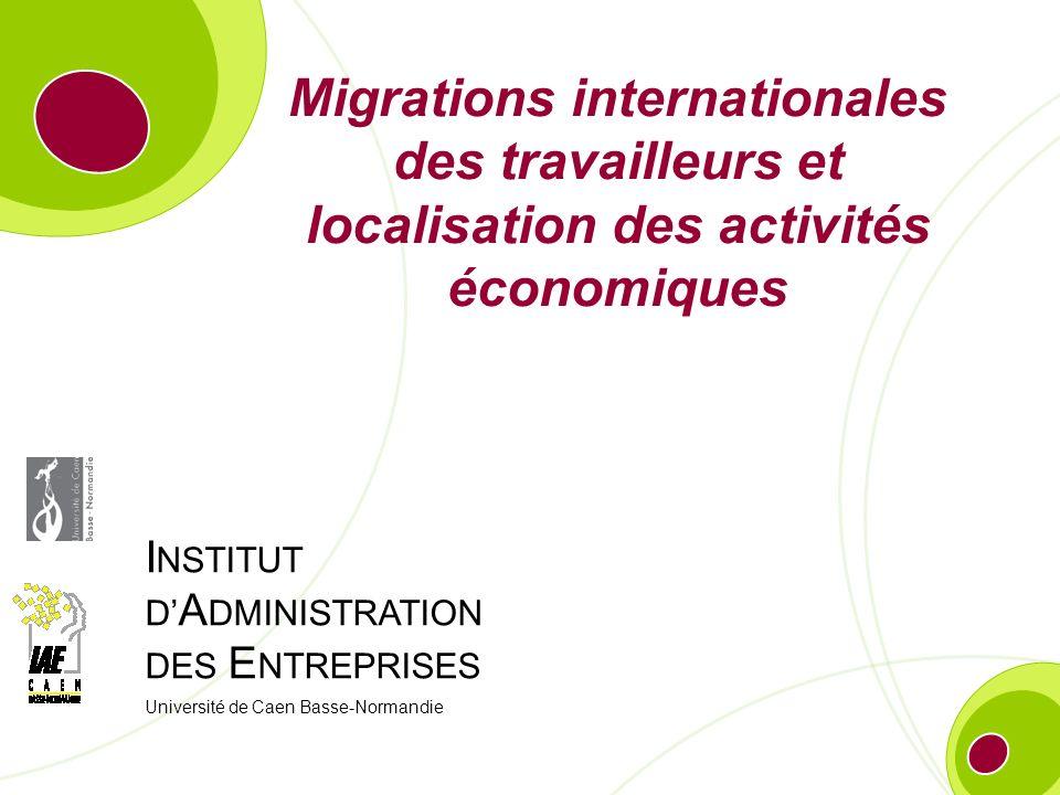 I NSTITUT D A DMINISTRATION DES E NTREPRISES Université de Caen Basse-Normandie Migrations internationales des travailleurs et localisation des activi
