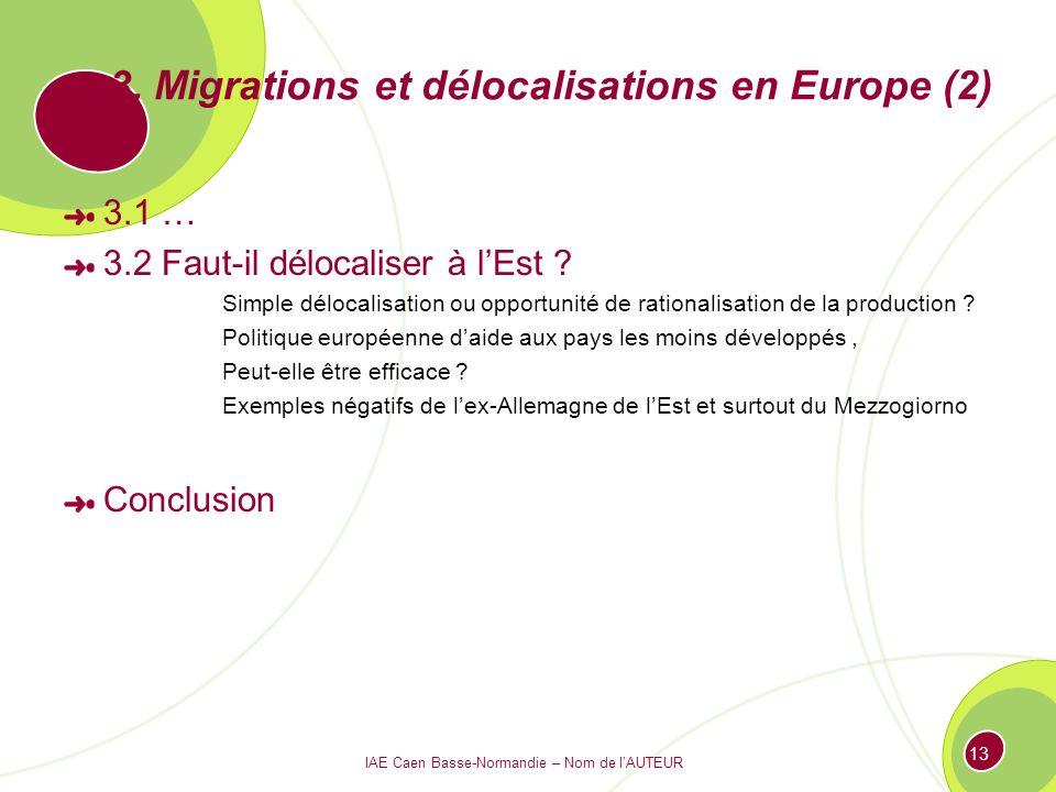 IAE Caen Basse-Normandie – Nom de lAUTEUR 13 3. Migrations et délocalisations en Europe (2) 3.1 … 3.2 Faut-il délocaliser à lEst ? Simple délocalisati
