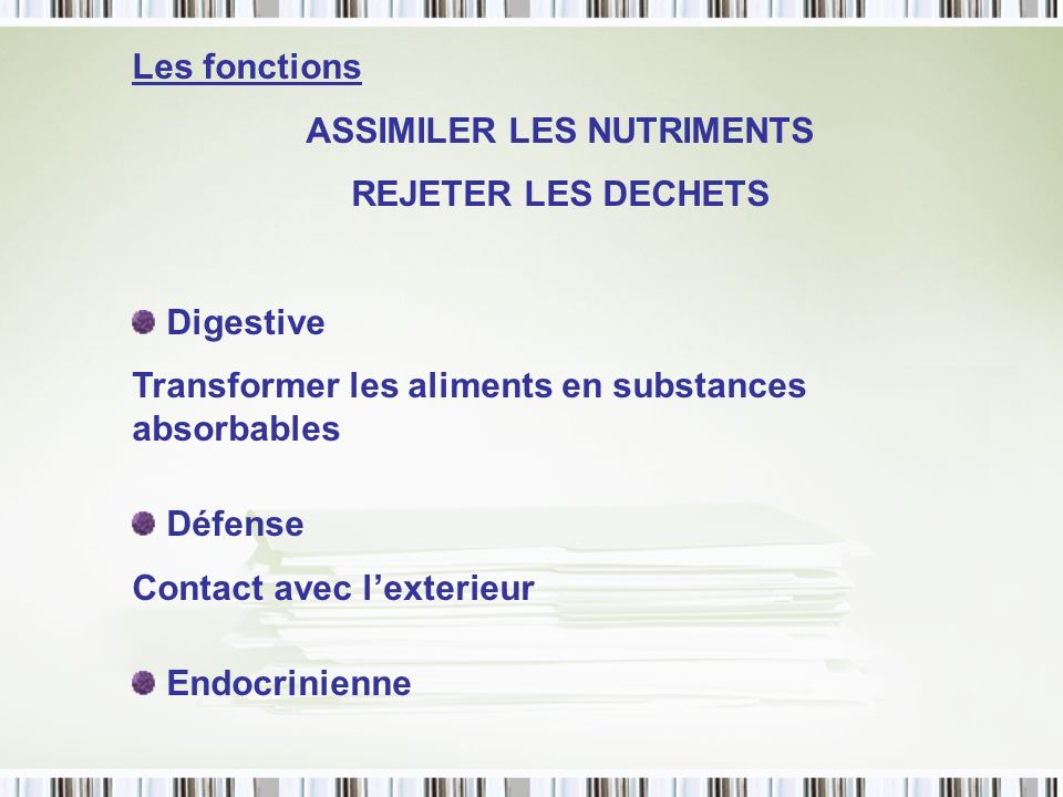 Les fonctions ASSIMILER LES NUTRIMENTS REJETER LES DECHETS Digestive Transformer les aliments en substances absorbables Défense Contact avec lexterieu